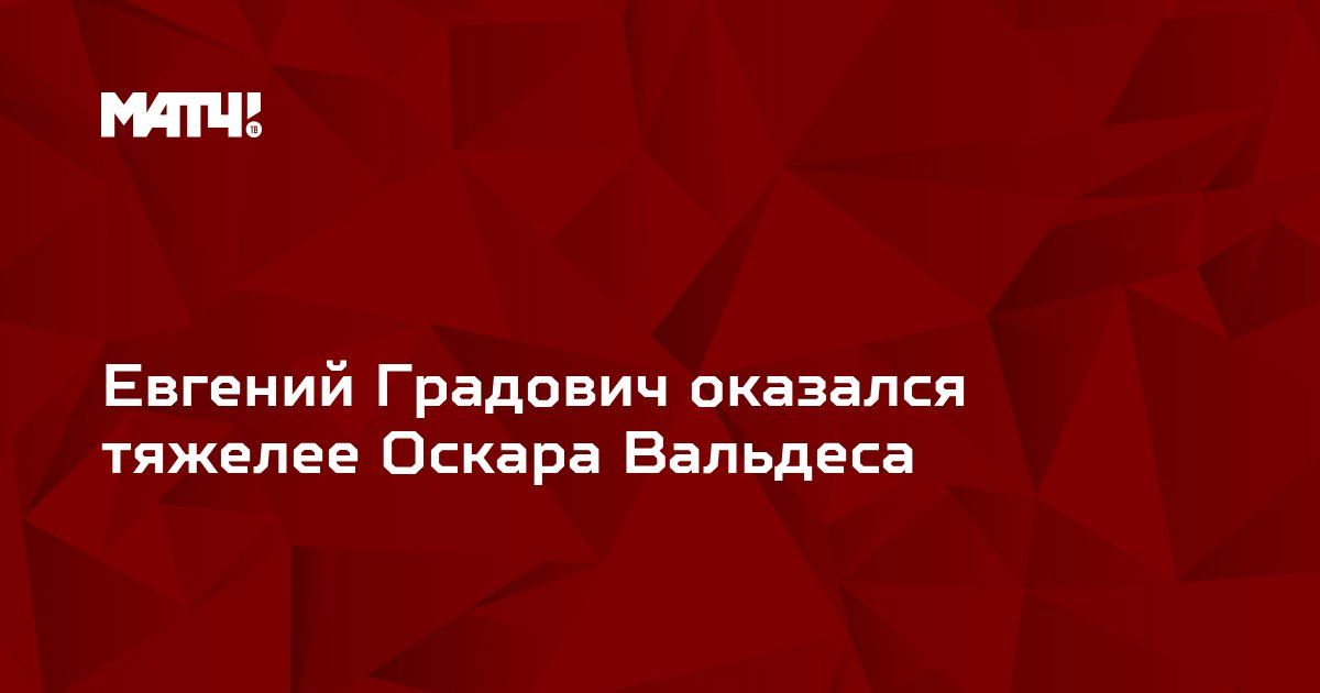Евгений Градович оказался тяжелее Оскара Вальдеса