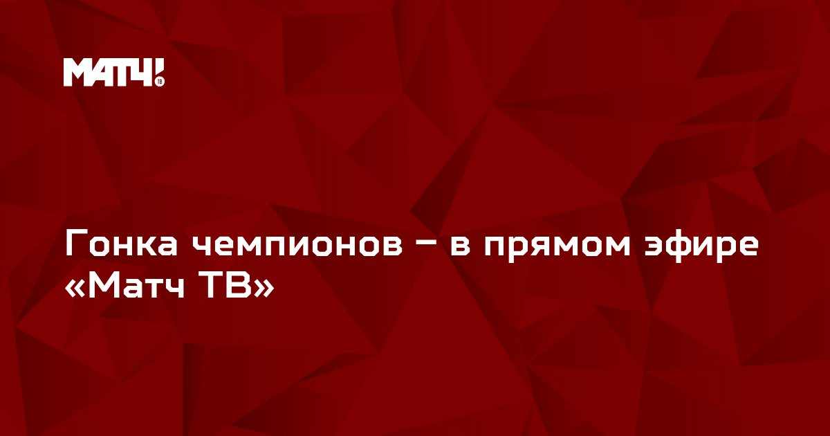 Гонка чемпионов – в прямом эфире «Матч ТВ»