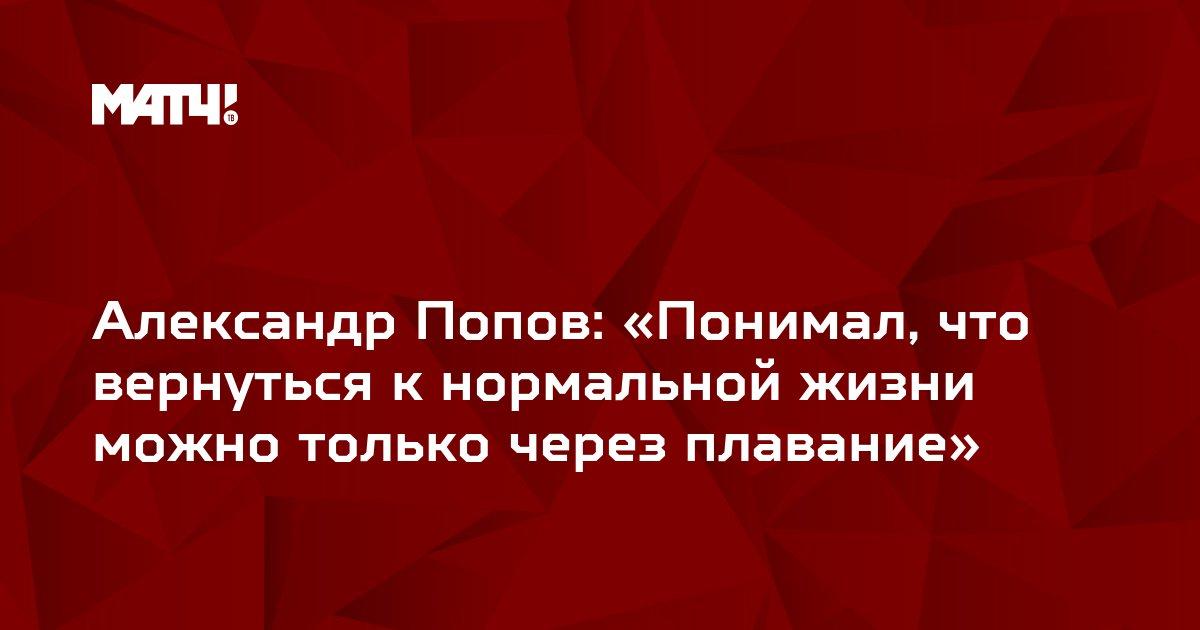 Александр Попов: «Понимал, что вернуться к нормальной жизни можно только через плавание»