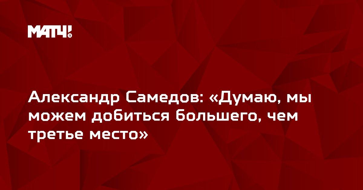 Александр Самедов: «Думаю, мы можем добиться большего, чем третье место»