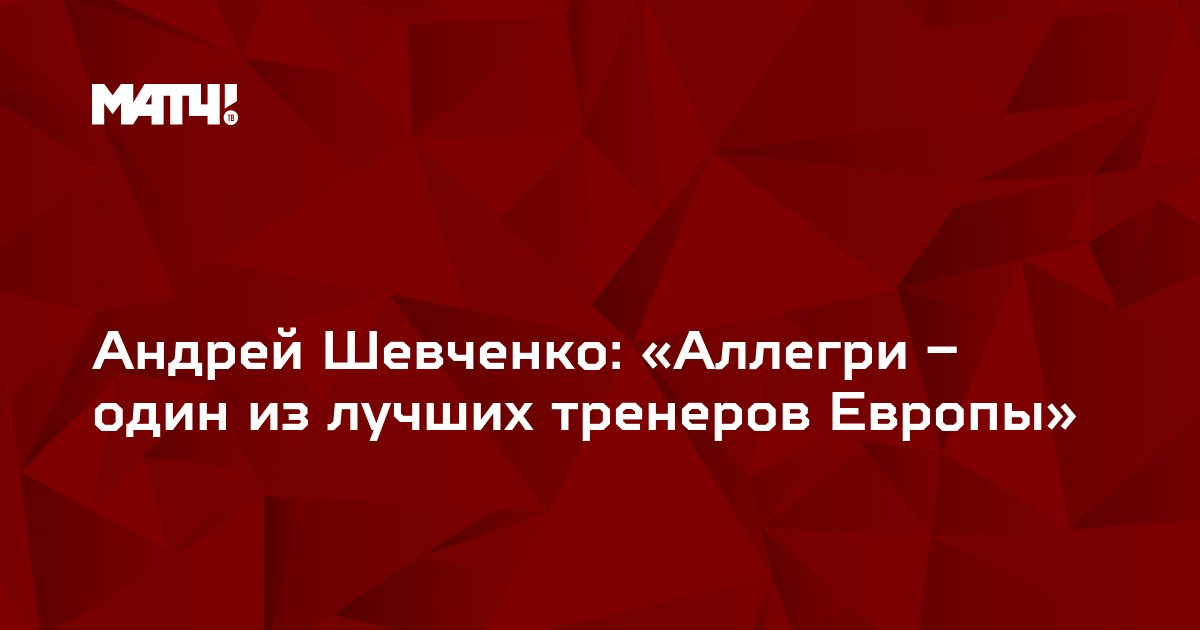 Андрей Шевченко: «Аллегри – один из лучших тренеров Европы»