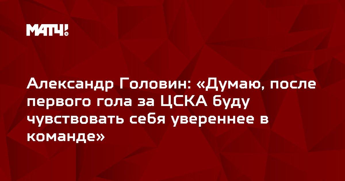 Александр Головин: «Думаю, после первого гола за ЦСКА буду чувствовать себя увереннее в команде»
