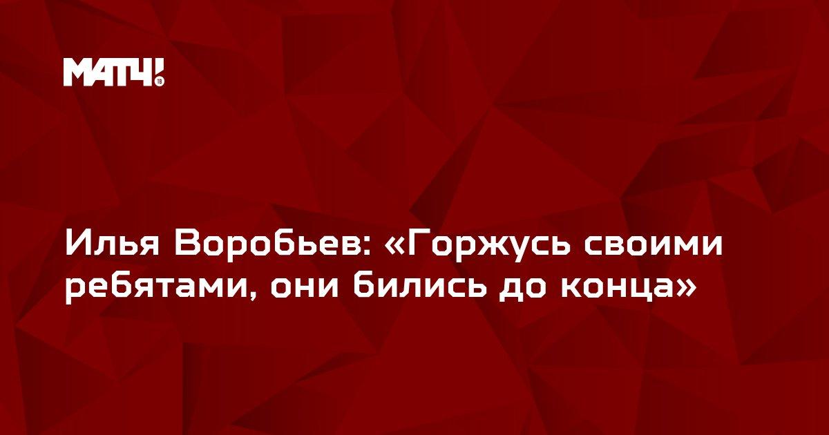 Илья Воробьев: «Горжусь своими ребятами, они бились до конца»