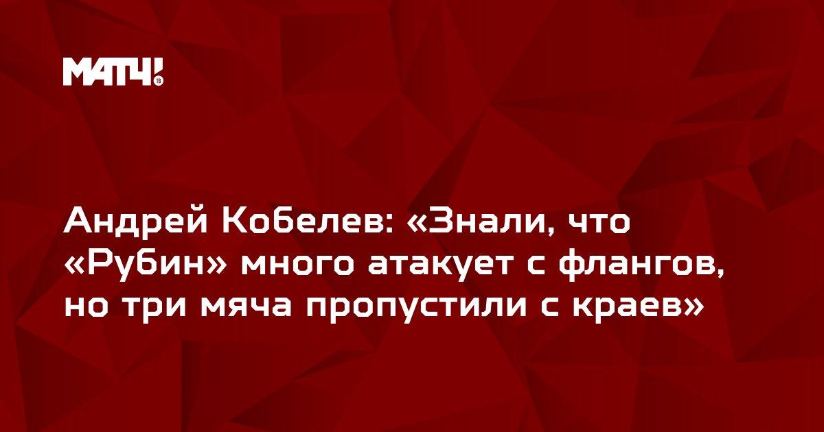 Андрей Кобелев: «Знали, что «Рубин» много атакует с флангов, но три мяча пропустили с краев»