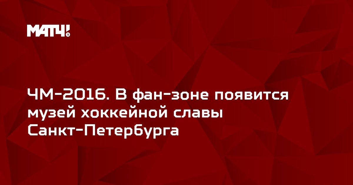ЧМ-2016. В фан-зоне появится музей хоккейной славы Санкт-Петербурга