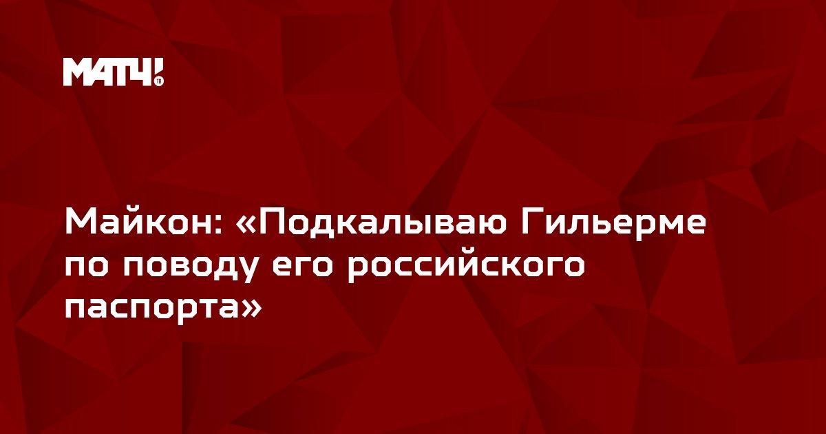 Майкон: «Подкалываю Гильерме по поводу его российского паспорта»