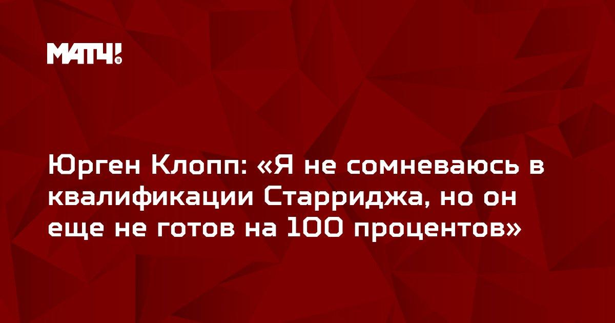 Юрген Клопп: «Я не сомневаюсь в квалификации Старриджа, но он еще не готов на 100 процентов»