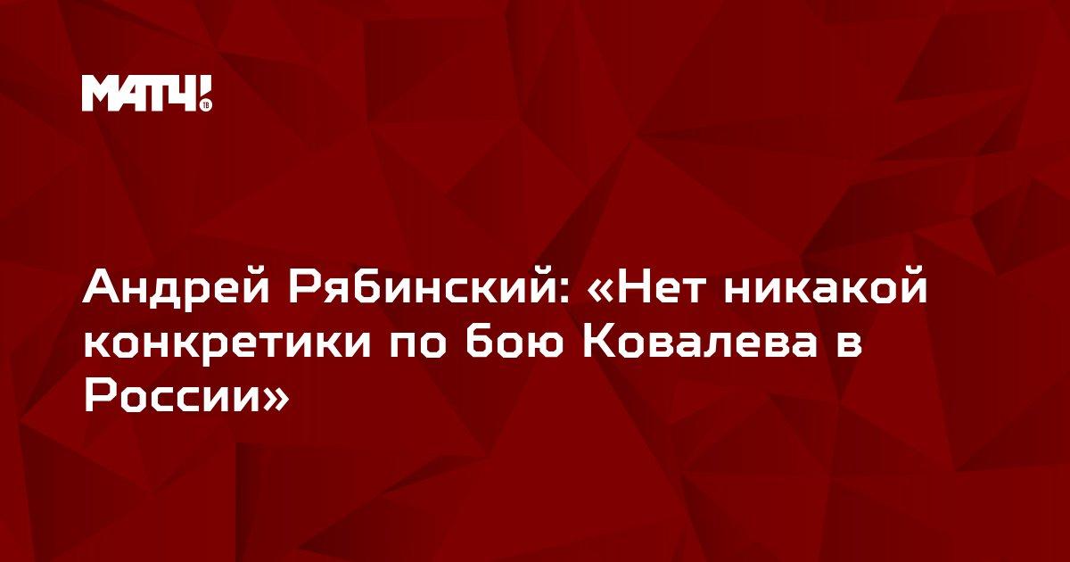 Андрей Рябинский: «Нет никакой конкретики по бою Ковалева в России»