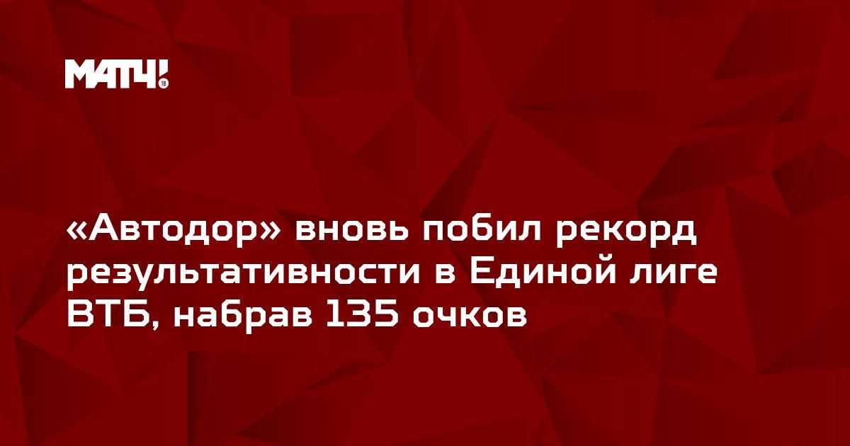 «Автодор» вновь побил рекорд результативности в Единой лиге ВТБ, набрав 135 очков