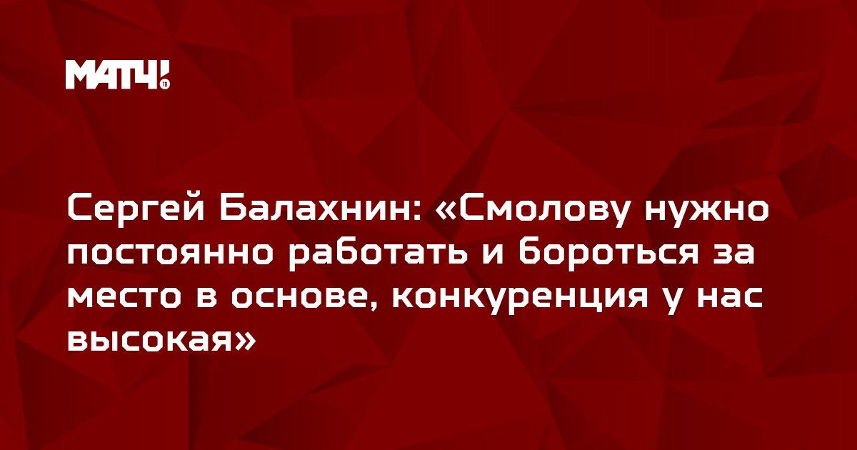 Сергей Балахнин: «Смолову нужно постоянно работать и бороться за место в основе, конкуренция у нас высокая»