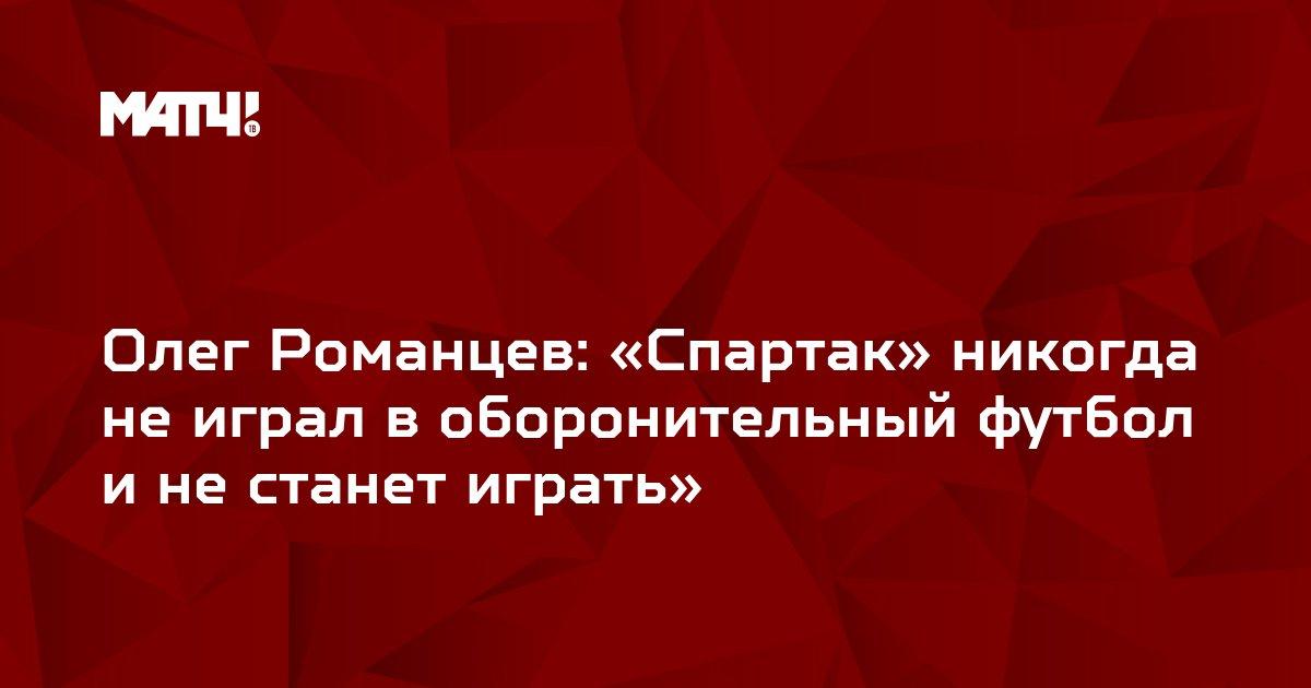 Олег Романцев: «Спартак» никогда не играл в оборонительный футбол и не станет играть»