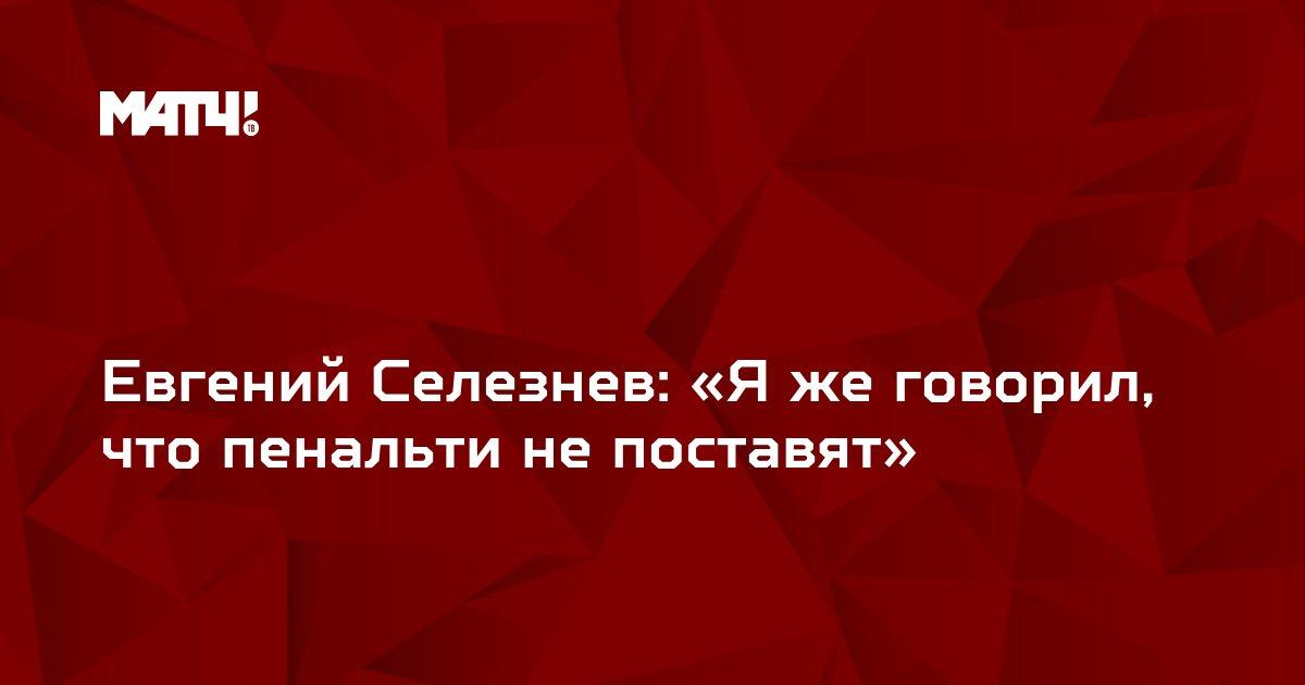 Евгений Селезнев: «Я же говорил, что пенальти не поставят»