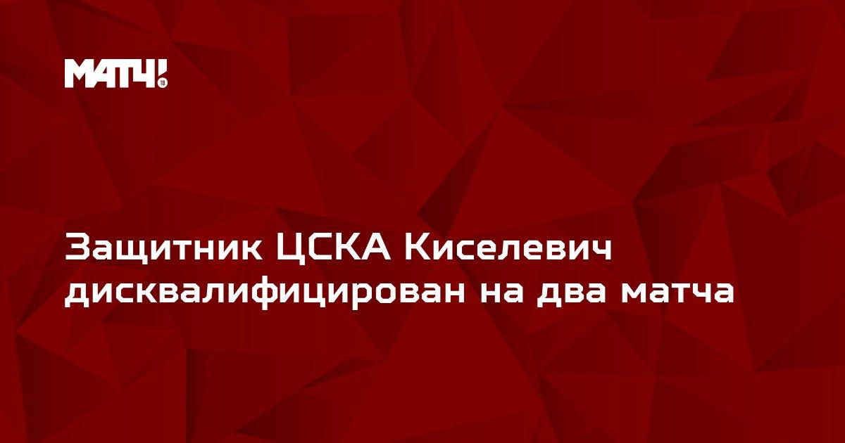 Защитник ЦСКА Киселевич дисквалифицирован на два матча