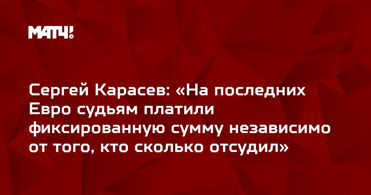 Сергей Карасев: «На последних Евро судьям платили фиксированную сумму независимо от того, кто сколько отсудил»