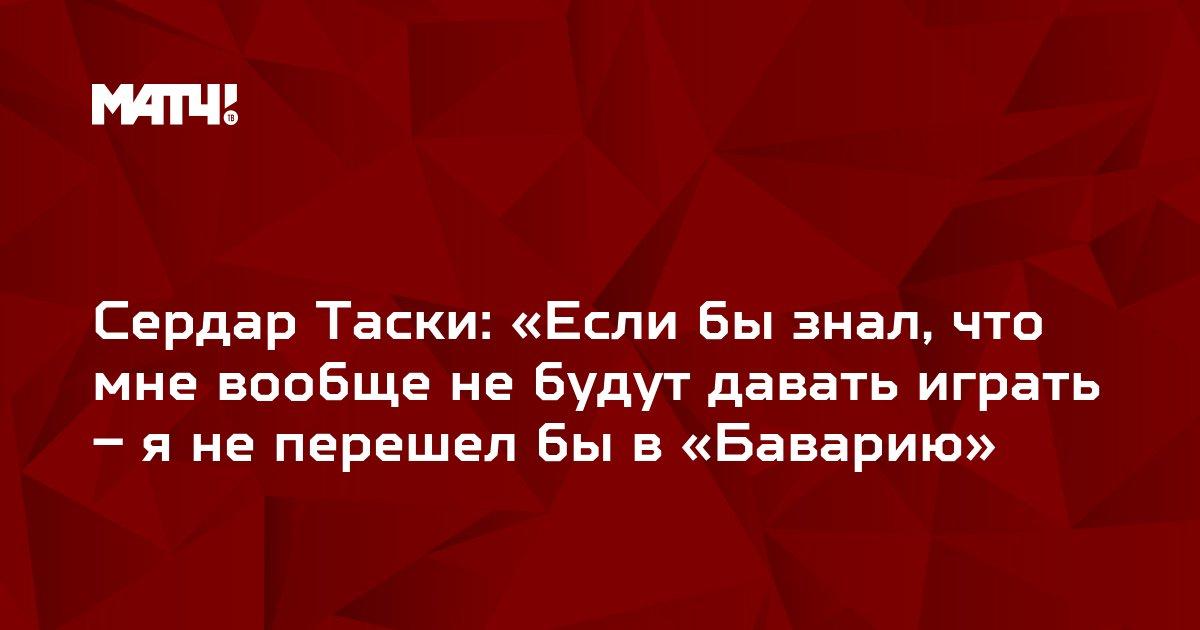 Сердар Таски: «Если бы знал, что мне вообще не будут давать играть – я не перешел бы в «Баварию»