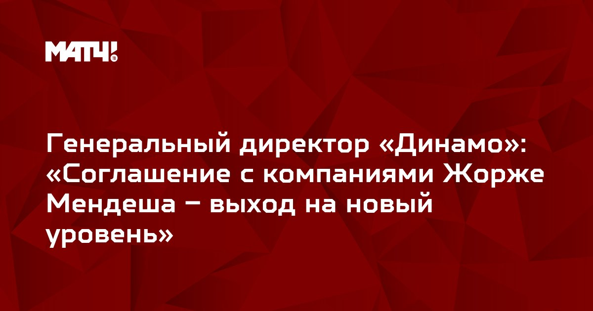 Генеральный директор «Динамо»: «Соглашение с компаниями Жорже Мендеша – выход на новый уровень»