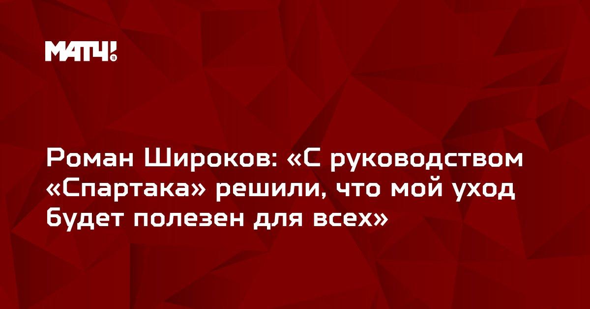 Роман Широков: «С руководством «Спартака» решили, что мой уход будет полезен для всех»