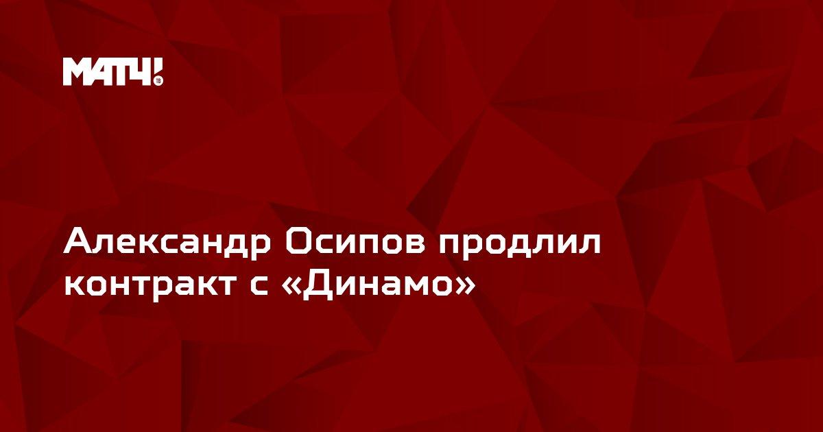 Александр Осипов продлил контракт с «Динамо»