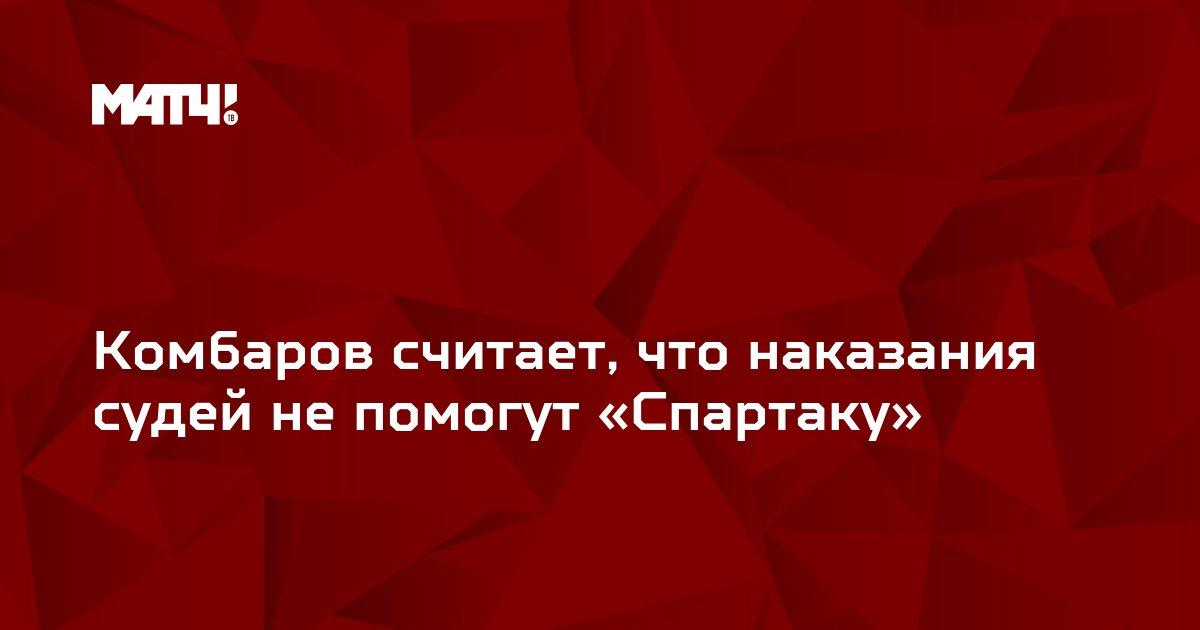 Комбаров считает, что наказания судей не помогут «Спартаку»
