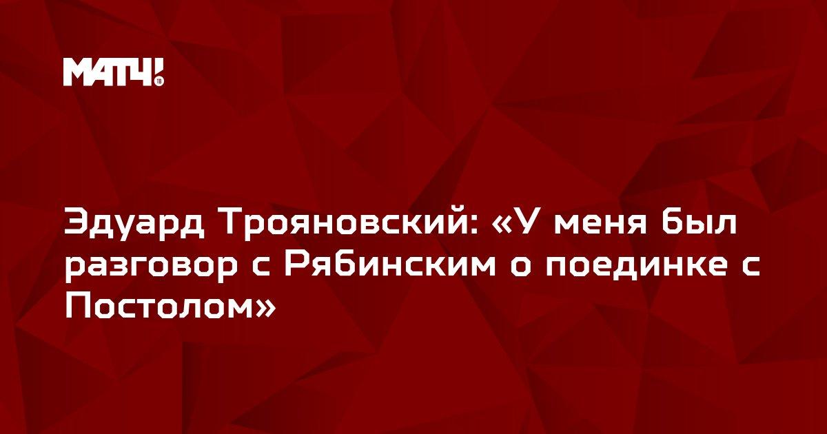 Эдуард Трояновский: «У меня был разговор с Рябинским о поединке с Постолом»