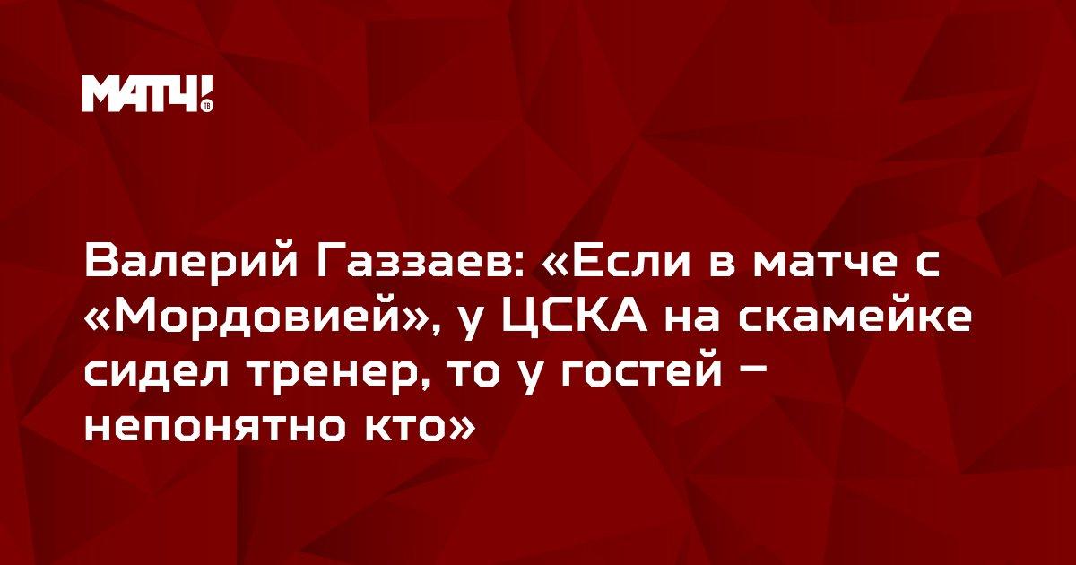 Валерий Газзаев: «Если в матче с «Мордовией», у ЦСКА на скамейке сидел тренер, то у гостей – непонятно кто»