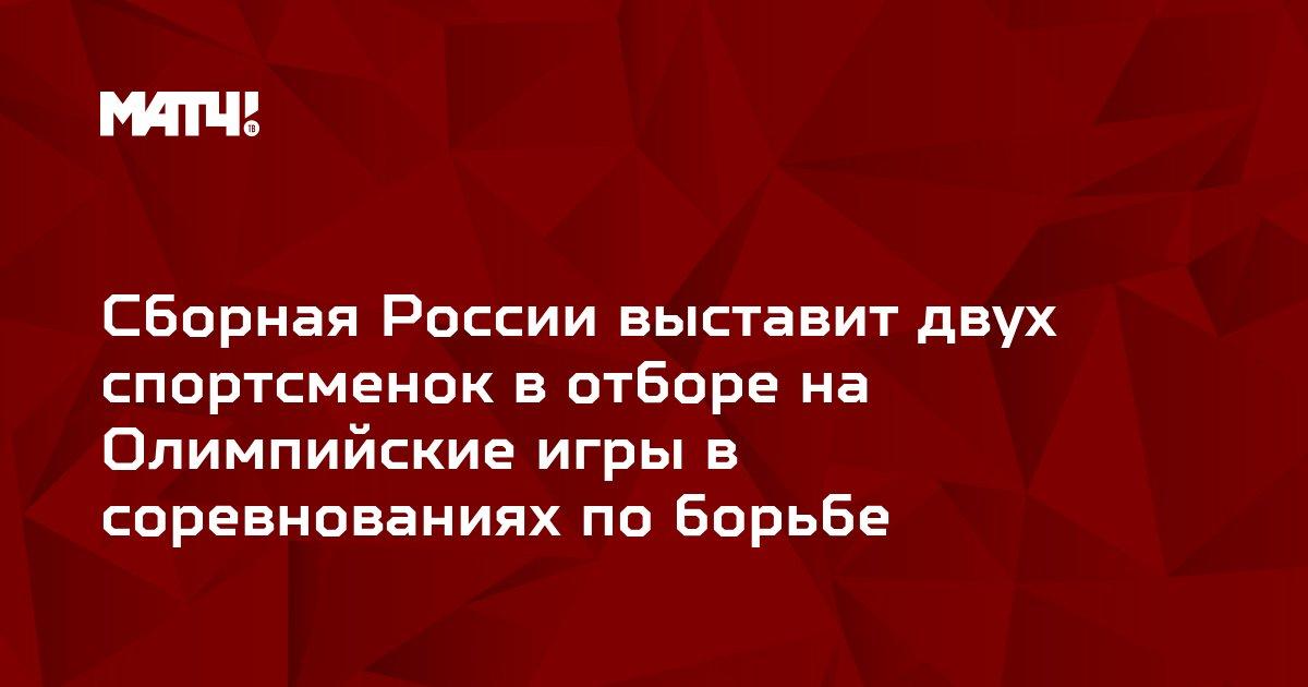 Сборная России выставит двух спортсменок в отборе на Олимпийские игры в соревнованиях по борьбе