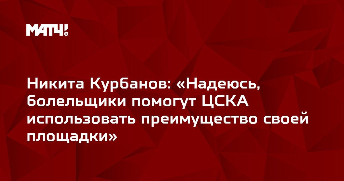 Никита Курбанов: «Надеюсь, болельщики помогут ЦСКА использовать преимущество своей площадки»