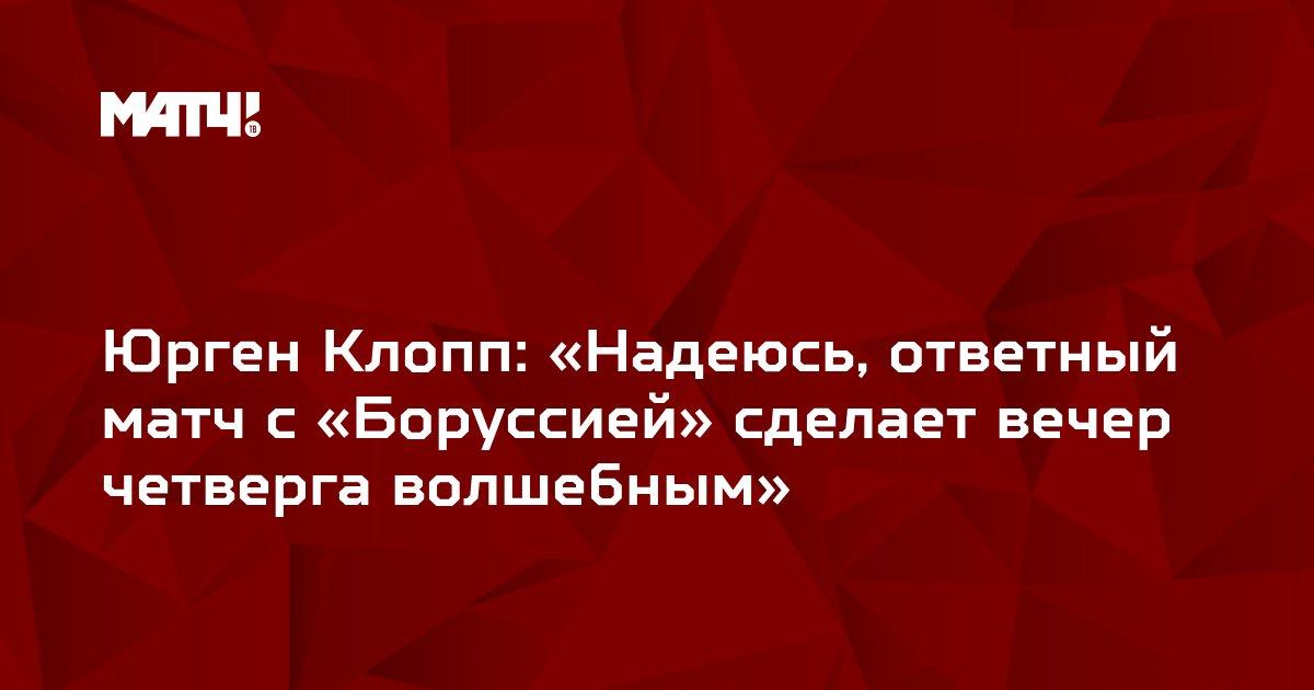 Юрген Клопп: «Надеюсь, ответный матч с «Боруссией» сделает вечер четверга волшебным»