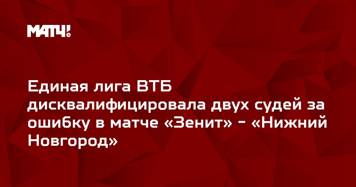 Единая лига ВТБ дисквалифицировала двух судей за ошибку в матче «Зенит» - «Нижний Новгород»