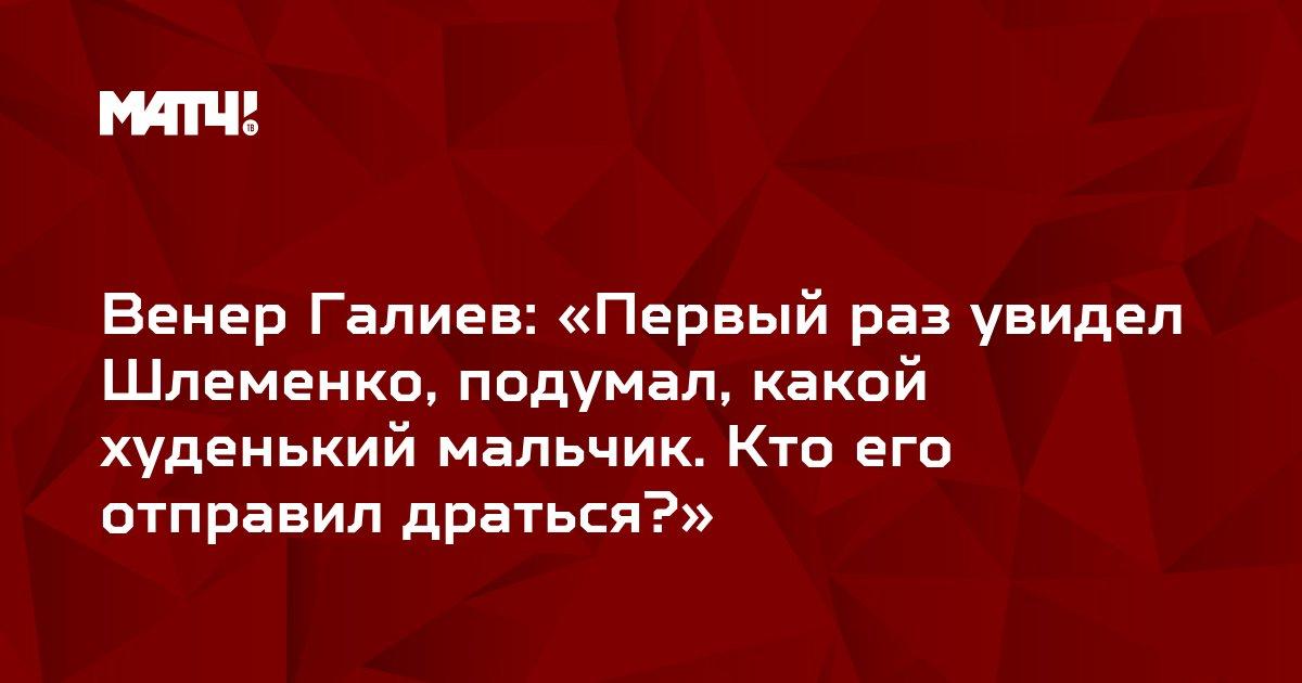 Венер Галиев: «Первый раз увидел Шлеменко, подумал, какой худенький мальчик. Кто его отправил драться?»