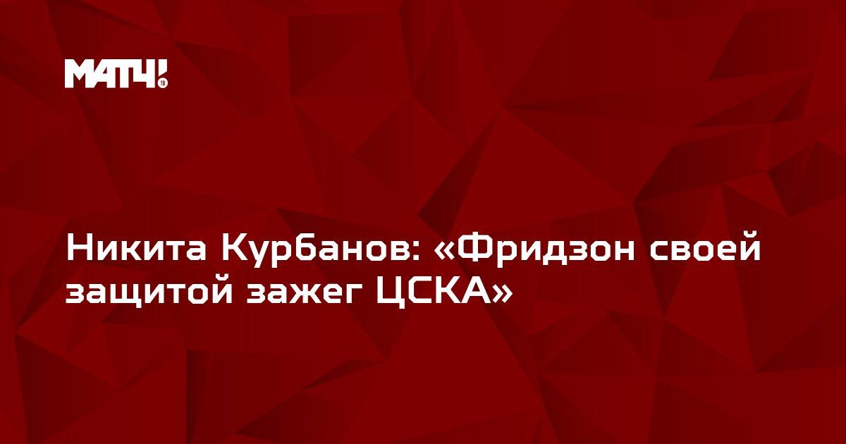 Никита Курбанов: «Фридзон своей защитой зажег ЦСКА»