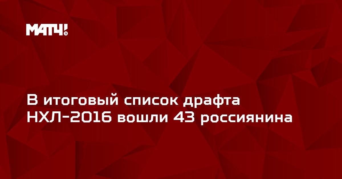 В итоговый список драфта НХЛ-2016 вошли 43 россиянина