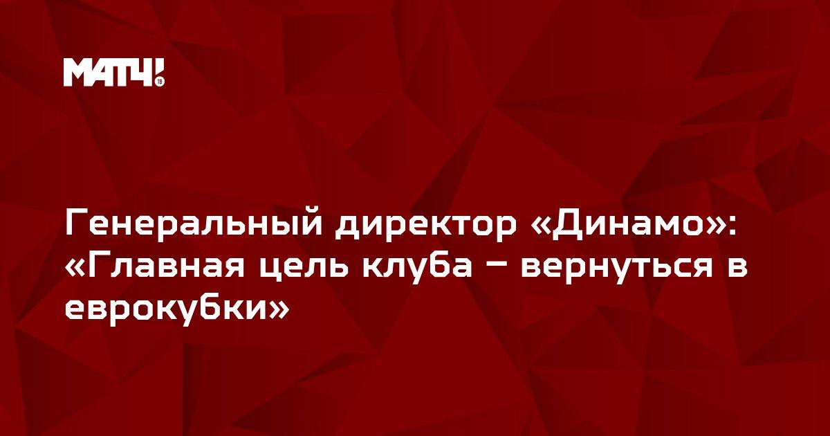 Генеральный директор «Динамо»: «Главная цель клуба – вернуться в еврокубки»