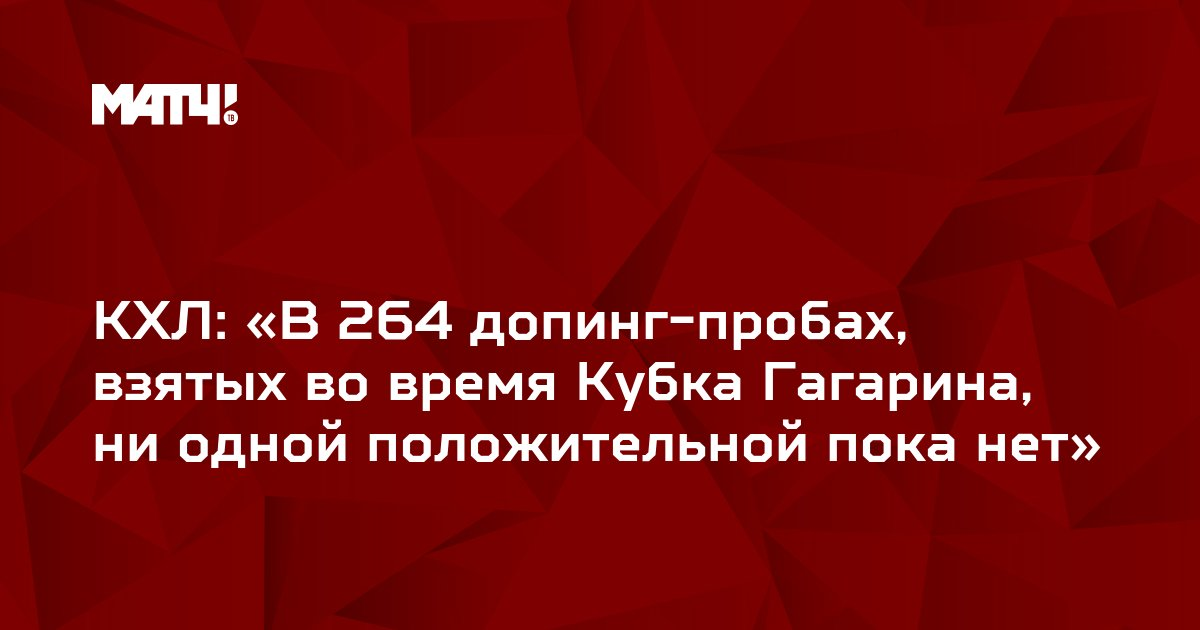 КХЛ: «В 264 допинг-пробах, взятых во время Кубка Гагарина, ни одной положительной пока нет»