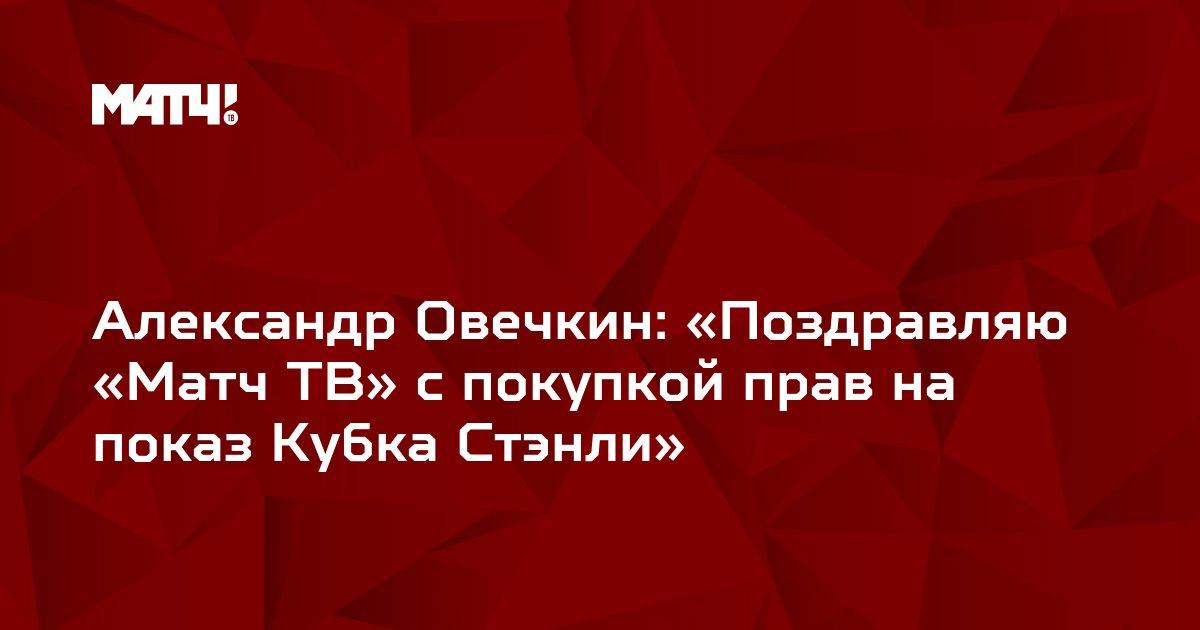 Александр Овечкин: «Поздравляю «Матч ТВ» с покупкой прав на показ Кубка Стэнли»