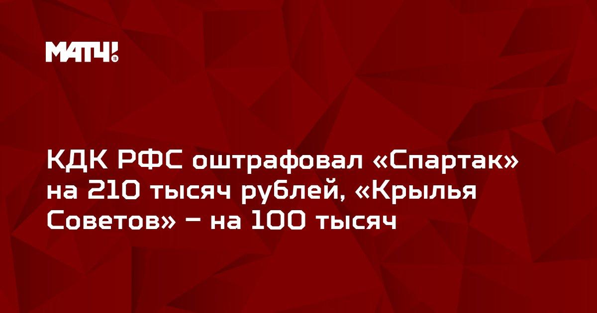 КДК РФС оштрафовал «Спартак» на 210 тысяч рублей, «Крылья Советов» – на 100 тысяч