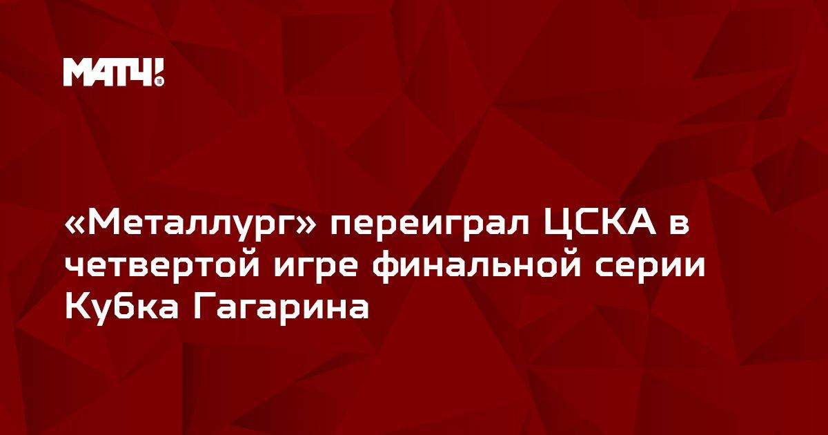 «Металлург» переиграл ЦСКА в четвертой игре финальной серии Кубка Гагарина