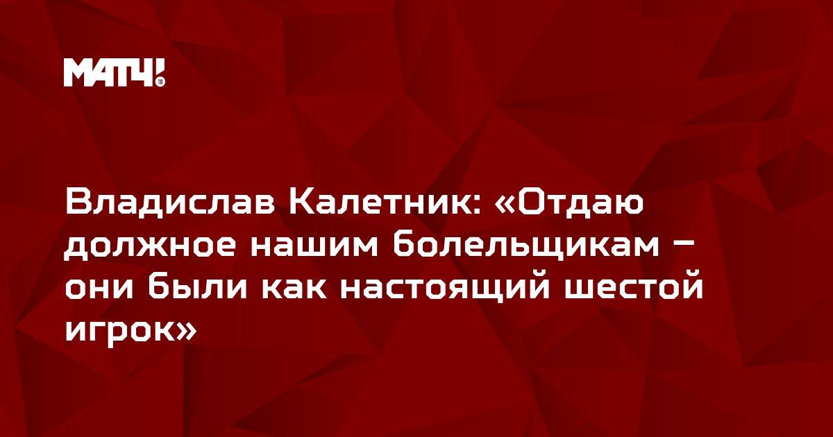 Владислав Калетник: «Отдаю должное нашим болельщикам – они были как настоящий шестой игрок»