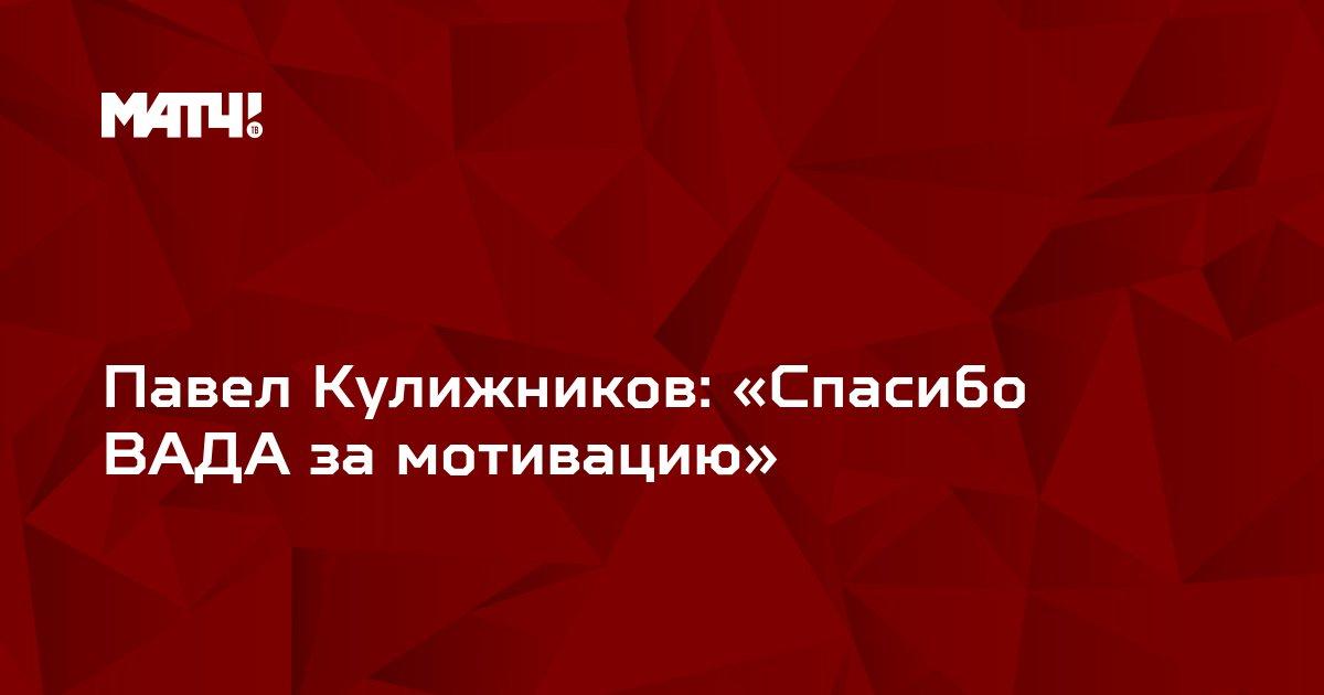 Павел Кулижников: «Спасибо ВАДА за мотивацию»