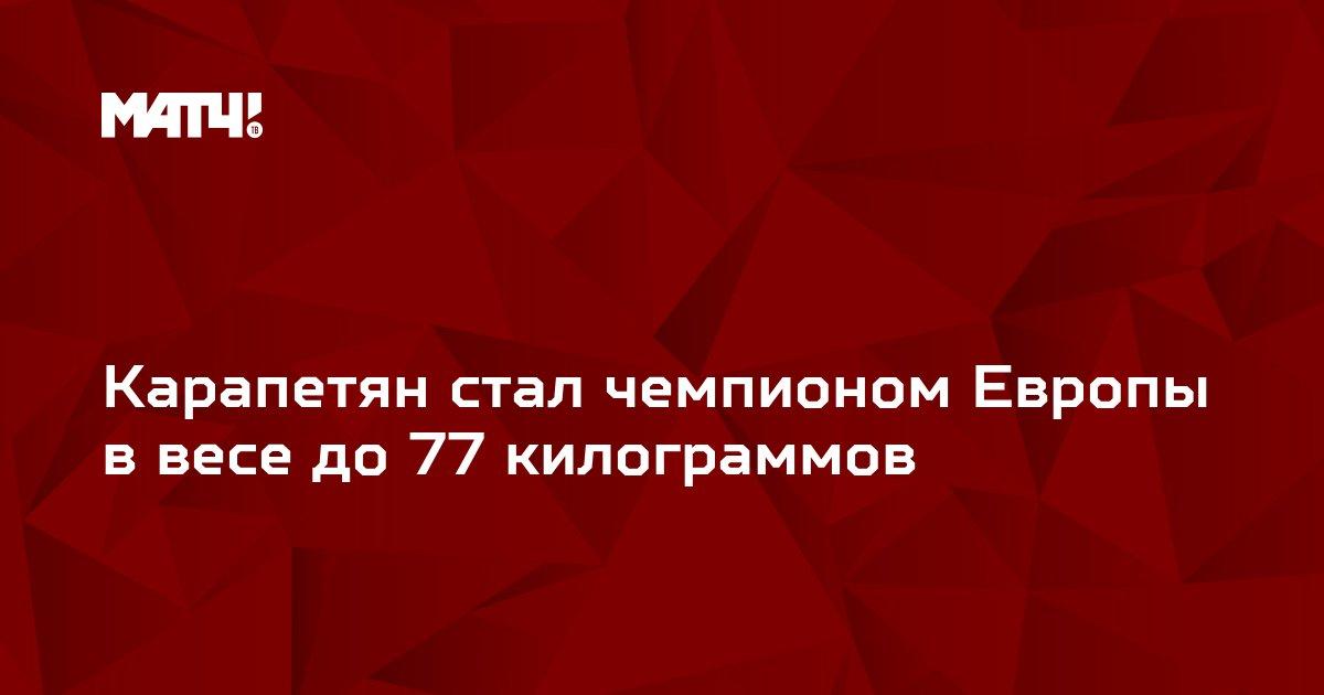 Карапетян стал чемпионом Европы в весе до 77 килограммов