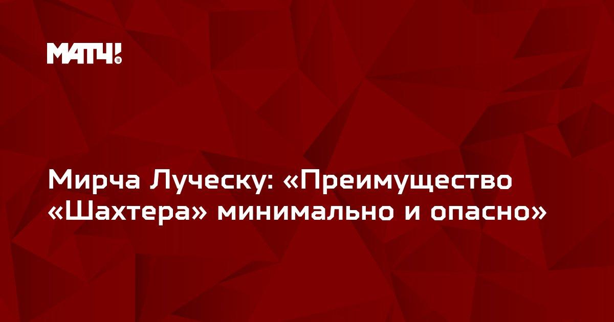 Мирча Луческу: «Преимущество «Шахтера» минимально и опасно»