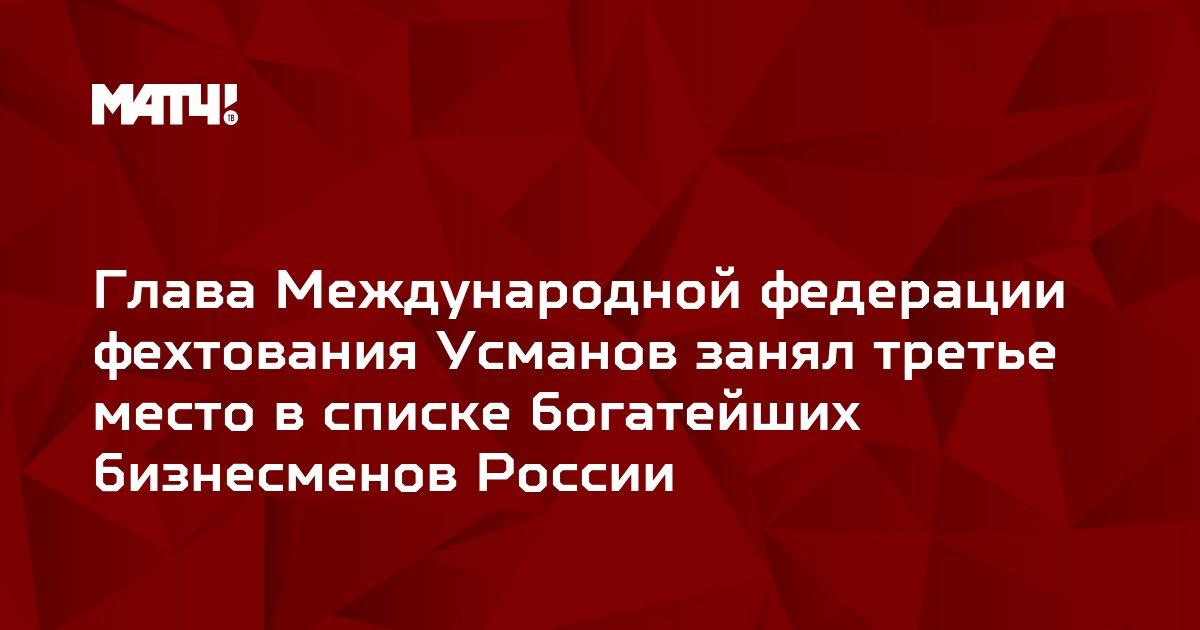 Глава Международной федерации фехтования Усманов занял третье место в списке богатейших бизнесменов России