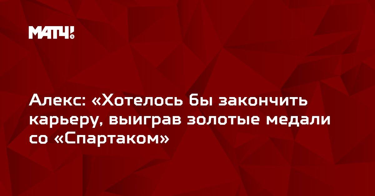 Алекс: «Хотелось бы закончить карьеру, выиграв золотые медали со «Спартаком»