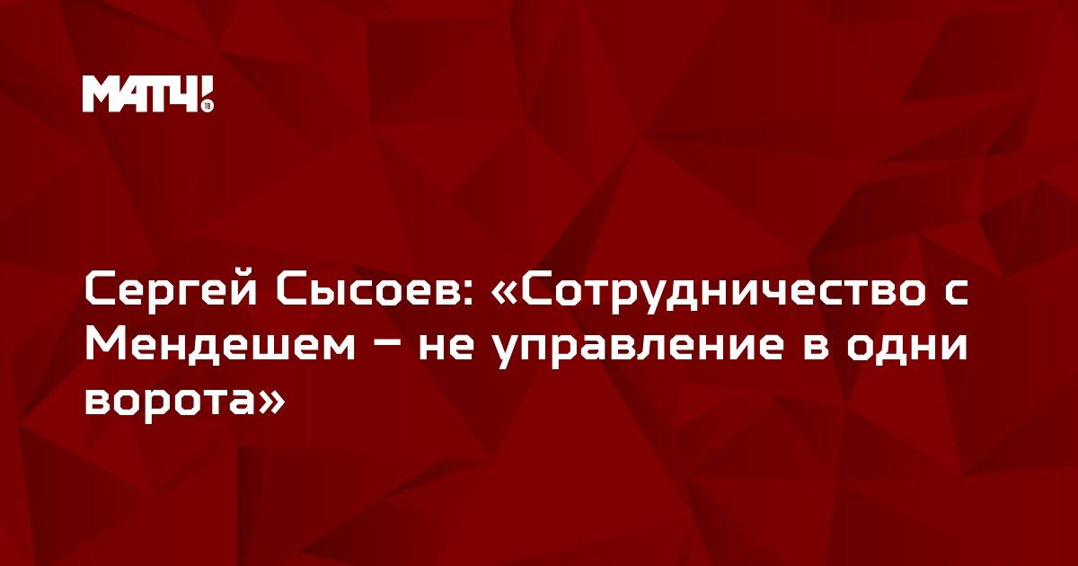 Сергей Сысоев: «Сотрудничество с Мендешем – не управление в одни ворота»