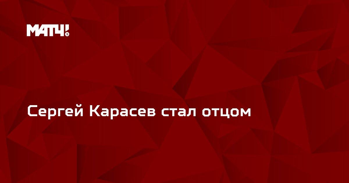 Сергей Карасев стал отцом