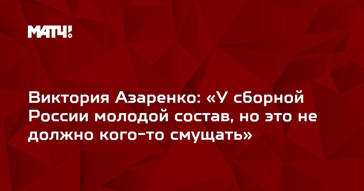 Виктория Азаренко: «У сборной России молодой состав, но это не должно кого-то смущать»