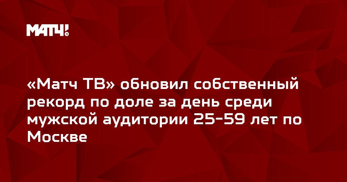 «Матч ТВ» обновил собственный рекорд по доле за день среди мужской аудитории 25-59 лет по Москве
