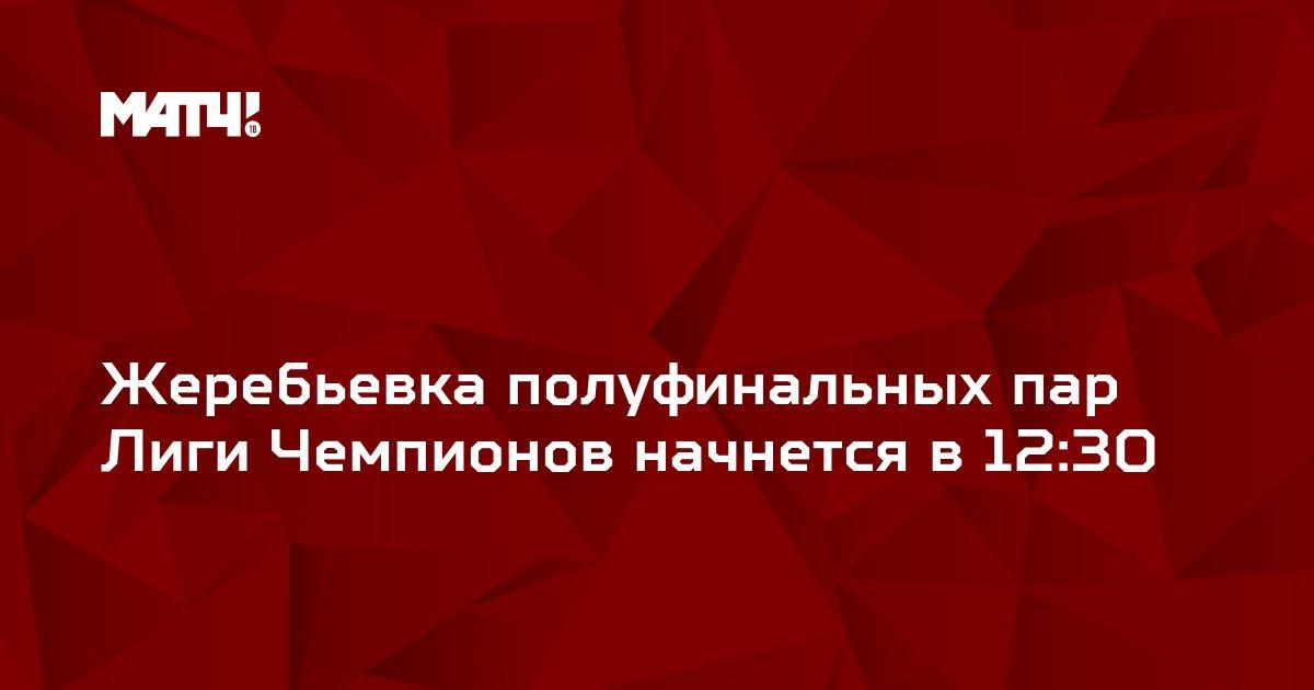 Жеребьевка полуфинальных пар Лиги Чемпионов начнется в 12:30