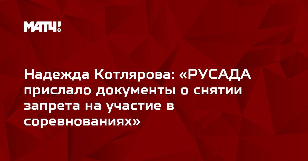 Надежда Котлярова: «РУСАДА прислало документы о снятии запрета на участие в соревнованиях»