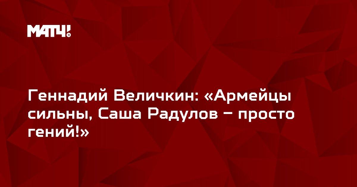 Геннадий Величкин:  «Армейцы сильны, Саша Радулов – просто гений!»